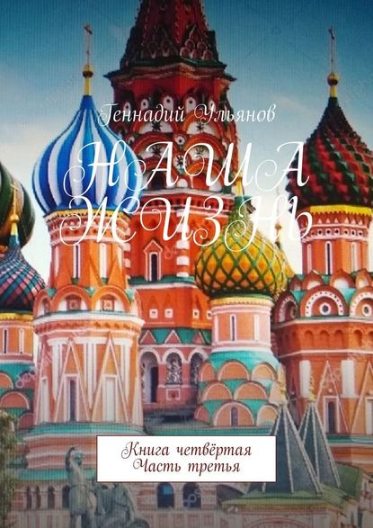 Геннадий Ульянов Наша жизнь. Книга четвёртая. Часть третья геннадий ульянов наша жизнь книга седьмая часть четвёртая