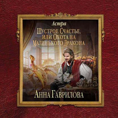 Гаврилова Анна Сергеевна Астра. Шустрое счастье, или Охота на маленького дракона обложка