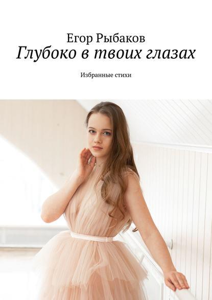 цена на Егор Рыбаков Глубоко втвоих глазах. Избранные стихи