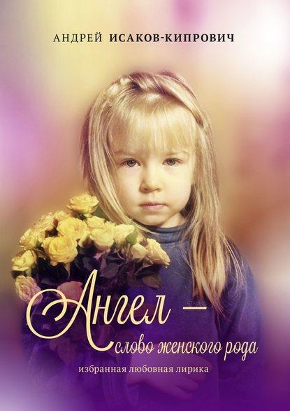 Ангел– слово женскогорода. Избранная любовная лирика : Андрей Исаков-Кипрович