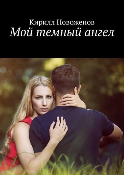 Кирилл Новоженов Мой темный ангел