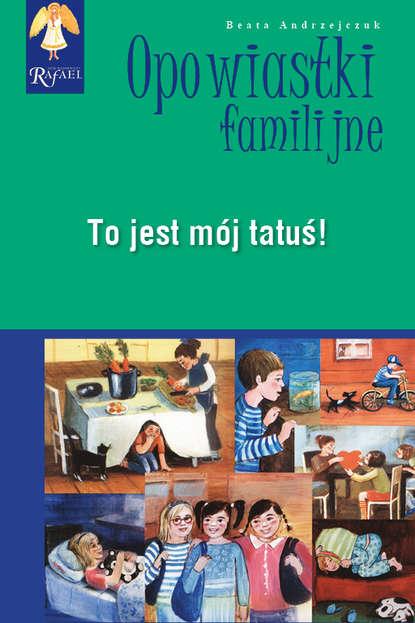Beata Andrzejczuk To jest mój tatuś! Seria: Opowiastki familijne beata andrzejczuk opowiastki familijne 1 zbiór opowiadań