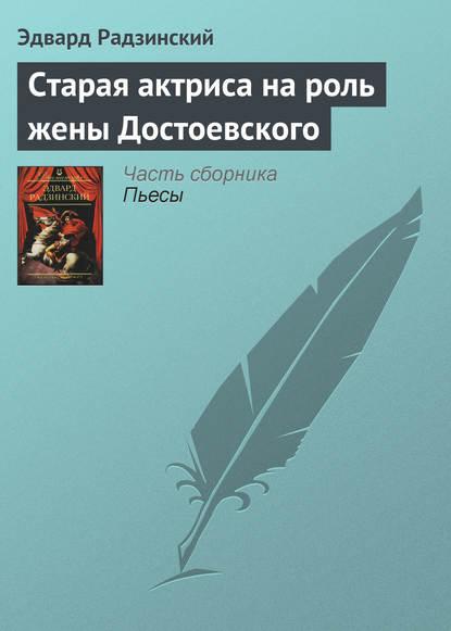 Эдвард Радзинский Старая актриса на роль жены Достоевского