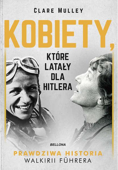 Clare Mulley Kobiety, które latały dla Hitlera joanna puchalska polki które zmieniły wizerunek kobiety