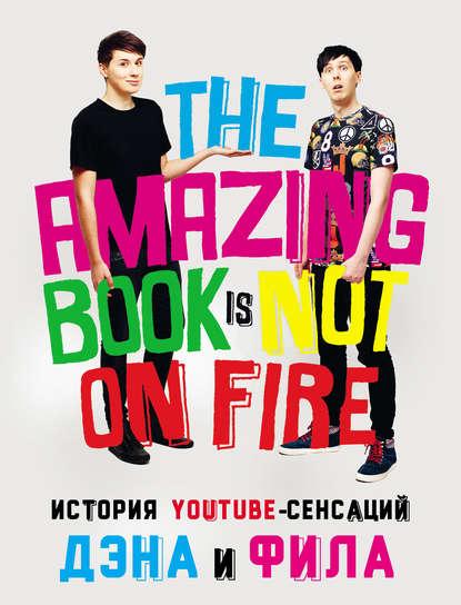 Дэн Хауэлл История YouTube-сенсаций Дэна и Фила: The Amazing Book Is Not On Fire лестер фил хауэлл дэн дэн и фил выходят из дома