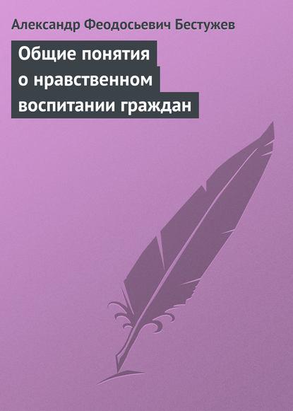 Александр Феодосьевич Бестужев Общие понятия о нравственном воспитании граждан