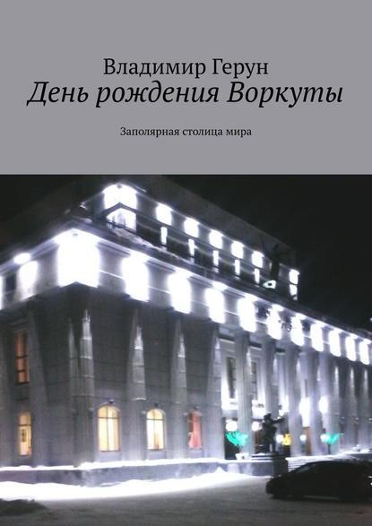 Владимир Герун День рождения Воркуты. Заполярная столицамира северный ветер 2019 11 11t19 00