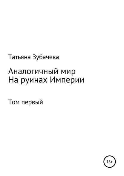 Татьяна Николаевна Зубачева Аналогичный мир. Том первый. На руинах Империи