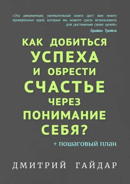 Гайдар Дмитрий Как добиться успеха иобрести счастье через понимание себя? + Пошаговый план