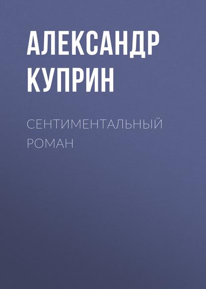 Александр Куприн Сентиментальный роман александр куприн потерянное сердце