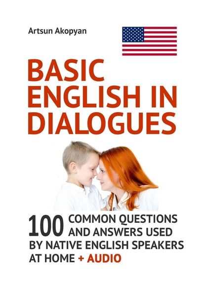 Artsun Akopyan Basic English in Dialogues. 100 Common Questions and Answers Used by Native English Speakers at Home + Audio khaled al maskari a practical guide to business writing writing in english for non native speakers