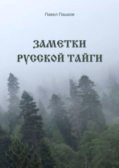 Павел Алексеевич Пашков Заметки Русской Тайги павел алексеевич пашков ярость севера книга 1