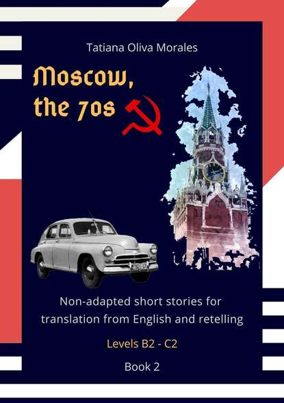 Tatiana Oliva Morales Moscow, the 70s. Non-adapted short stories for translation from English and retelling. Levels B2—C2. Book 2 the stories of english