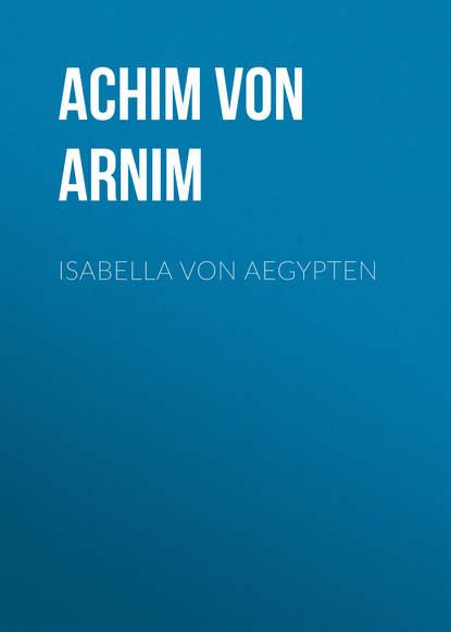 Achim von Arnim Isabella von Aegypten achim von arnim das frühlingsfest nachspiel