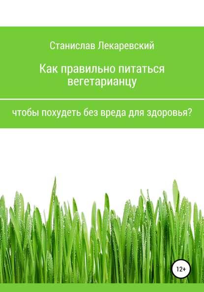 Станислав Александрович Лекаревский Как правильно питаться вегетарианцу, чтобы похудеть без вреда для здоровья?