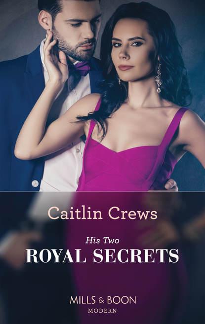 CAITLIN CREWS His Two Royal Secrets caitlin crews secrets of his forbidden cinderella
