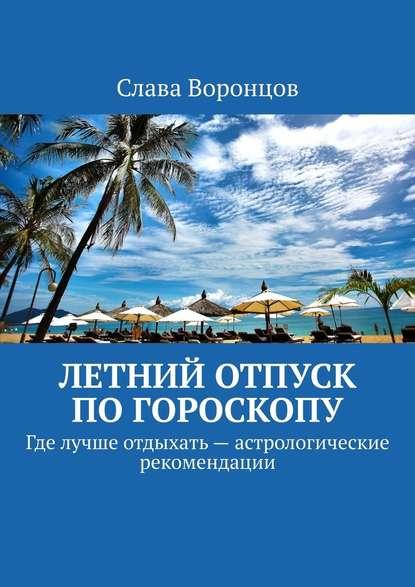 Слава Воронцов Летний отпуск погороскопу. Где лучше отдыхать– астрологические рекомендации