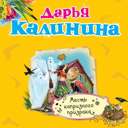 Калинина Дарья Александровна Месть капризного призрака обложка
