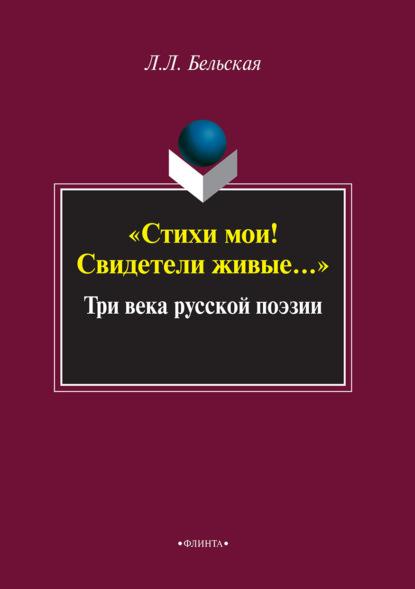 Л. Л. Бельская Стихи мои! Свидетели живые… Три века русской поэзии