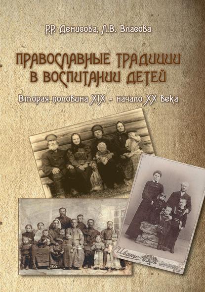 Р. Р. Денисова Православные традиции в воспитании детей (вторая половина XIX – начало ХХ века) недорого