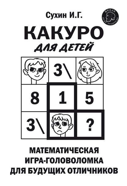 Игорь Сухин Какуро для детей. Математическая игра-головоломка для будущих отличников игорь сухин судоку и суперсудоку для детей на 16 клетках