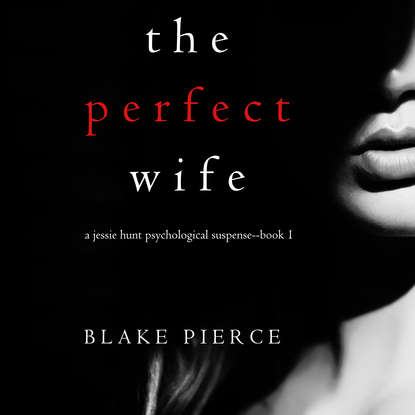 Блейк Пирс The Perfect Wife blake pierce the perfect block a jessie hunt psychological suspense thriller book two