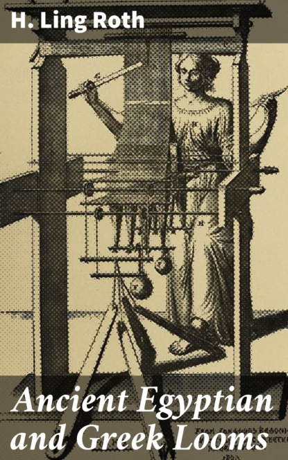 h ling roth ancient egyptian and greek looms H. Ling Roth Ancient Egyptian and Greek Looms