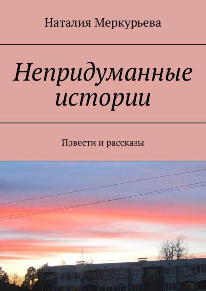 Наталия Меркурьева Непридуманные истории. Повести и рассказы наталия меркурьева женские судьбы рассказы