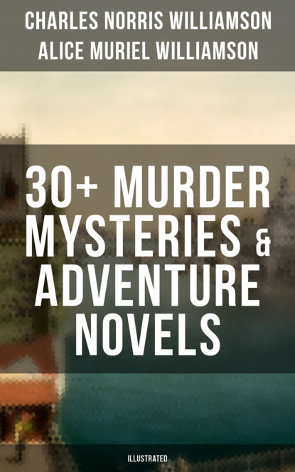 Фото - Charles Norris Williamson C. N. Williamson & A. N. Williamson: 30+ Murder Mysteries & Adventure Novels (Illustrated) charles norris williamson british murder mysteries – 10 novels in one volume