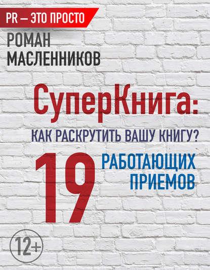 Роман Масленников СуперКнига: Как раскрутить вашу книгу? 19 работающих приемов