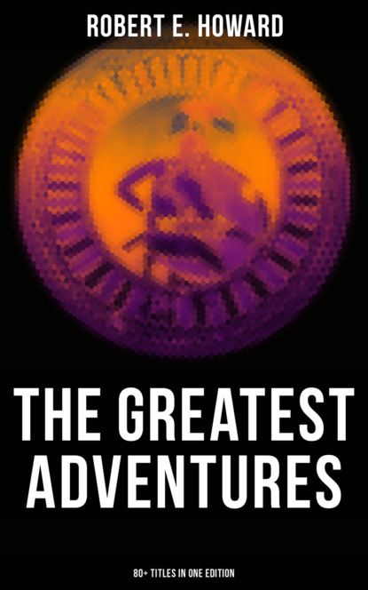 Robert E. Howard The Greatest Adventures of Robert E. Howard (80+ Titles in One Edition)