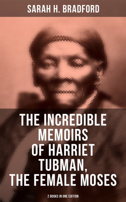 Sarah H. Bradford The Incredible Memoirs of Harriet Tubman, the Female Moses (2 Books in One Edition) недорого