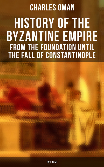 Charles Oman History of the Byzantine Empire: From the Foundation until the Fall of Constantinople (328-1453)