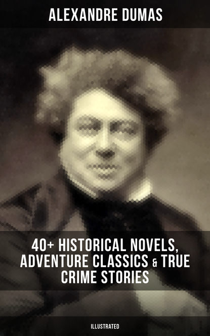 Alexandre Dumas ALEXANDRE DUMAS: 40+ Historical Novels, Adventure Classics & True Crime Stories (Illustrated) dumas alexandre la tulipe noire
