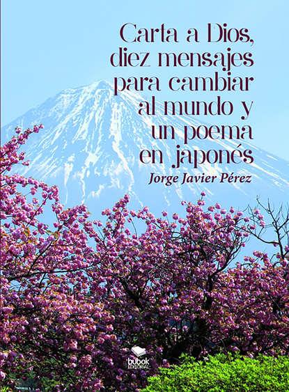 Фото - Jorge Javier Pérez Carta a Dios, 10 mensajes para cambiar al Mundo y un poema en japonés joan margarit un mal poema ensucia el mundo
