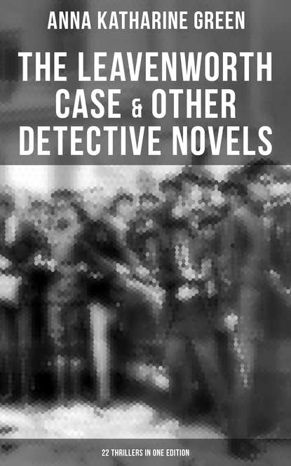 Анна Грин The Leavenworth Case & Other Detective Novels - 22 Thrillers in One Edition недорого