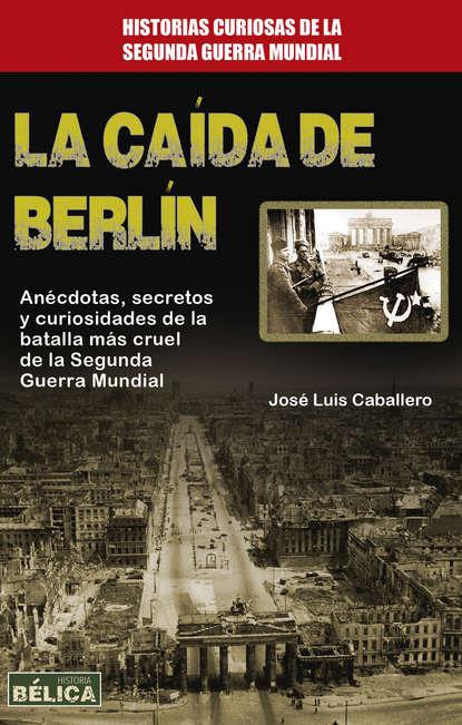 José Luis Caballero La caída de Berlín josé luis comellas garcía lera páginas de la historia