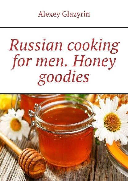 Alexey Glazyrin Russian cooking for men. Honey goodies недорого
