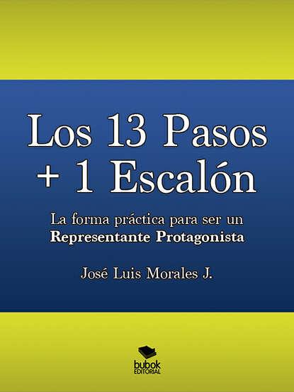 José Luis Morales Los 13 Pasos + 1 Escalón. La forma práctica para ser un Representante Protagonista josé luis morales los 13 pasos 1 escalón la forma práctica para ser un representante protagonista