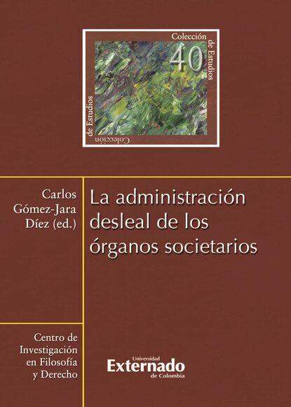 Carlos Gómez-Jara Díez La administración desleal de los órganos societarios carlos gómez jara díez la administración desleal de los órganos societarios