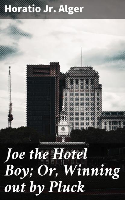 Horatio Jr. Alger Joe the Hotel Boy; Or, Winning out by Pluck недорого
