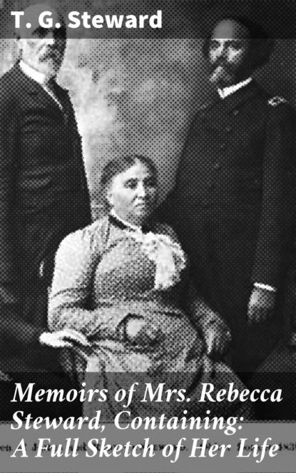 Фото - T. G. Steward Memoirs of Mrs. Rebecca Steward, Containing: A Full Sketch of Her Life carol steward badge of honor