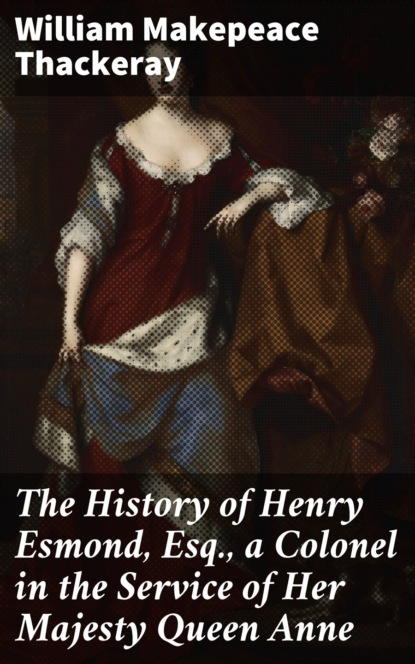 William Makepeace Thackeray The History of Henry Esmond, Esq., a Colonel in the Service of Her Majesty Queen Anne