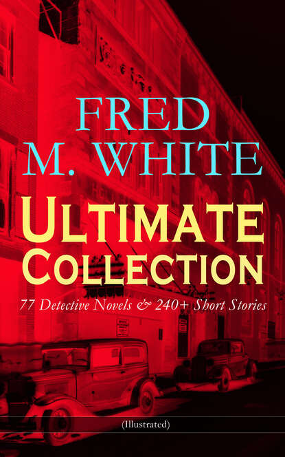Fred M. White FRED M. WHITE Ultimate Collection: 77 Detective Novels & 240+ Short Stories (Illustrated) fred m white the greatest works of fred m white 315 titles in one illustrated edition
