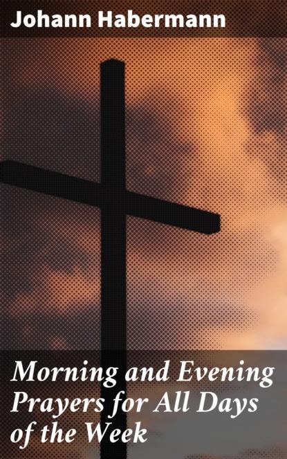 Habermann Johann Morning and Evening Prayers for All Days of the Week деннис лихэйн prayers for rain