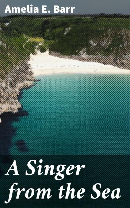 Фото - Amelia E. Barr A Singer from the Sea barr amelia e a knight of the nets