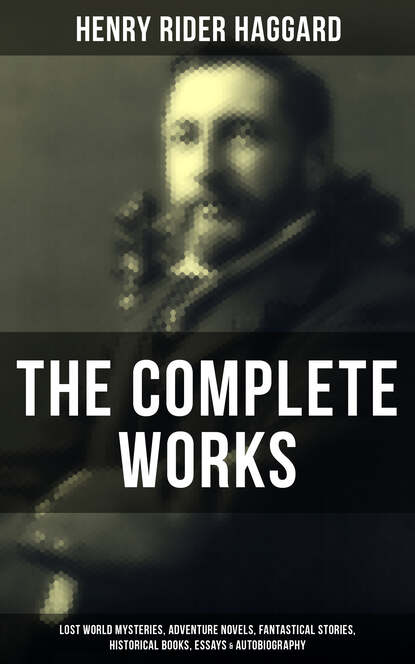 Фото - Henry Rider Haggard The Complete Works of Henry Rider Haggard henry haggard finished