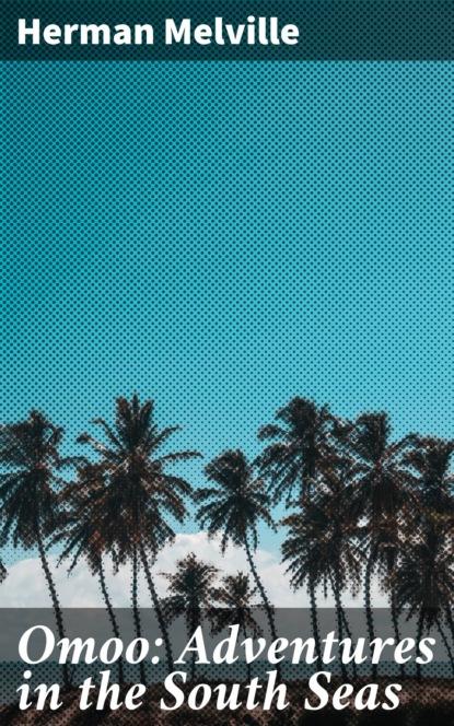 Herman Melville Omoo: Adventures in the South Seas melville in love