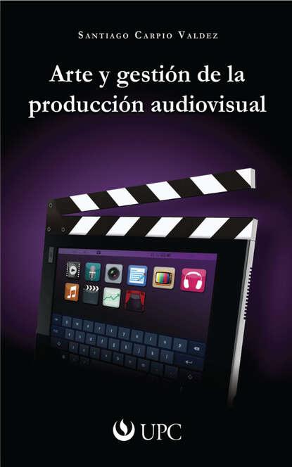 Santiago Carpio Valdez Arte y gestión de la producción audiovisual hugo valdez organizaciones sanas y enfermas