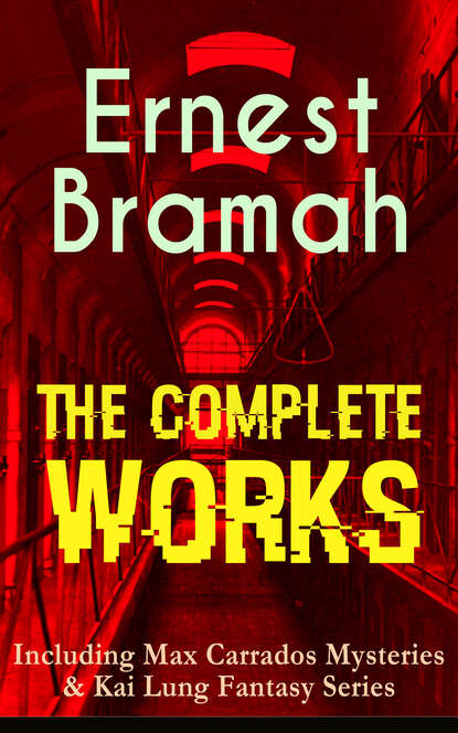 Bramah Ernest The Complete Works of Ernest Bramah (Including Max Carrados Mysteries & Kai Lung Fantasy Series) pemberton max jewel mysteries